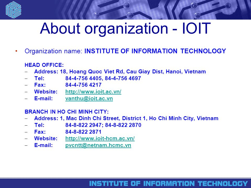 About organization - IOIT Organization name: INSTITUTE OF INFORMATION TECHNOLOGY HEAD OFFICE: Address: 18, Hoang Quoc Viet Rd, Cau Giay Dist, Hanoi, Vietnam Tel: , Fax: Website:    BRANCH IN HO CHI MINH CITY: Address: 1, Mac Dinh Chi Street, District 1, Ho Chi Minh City, Vietnam Tel: ; Fax: Website:
