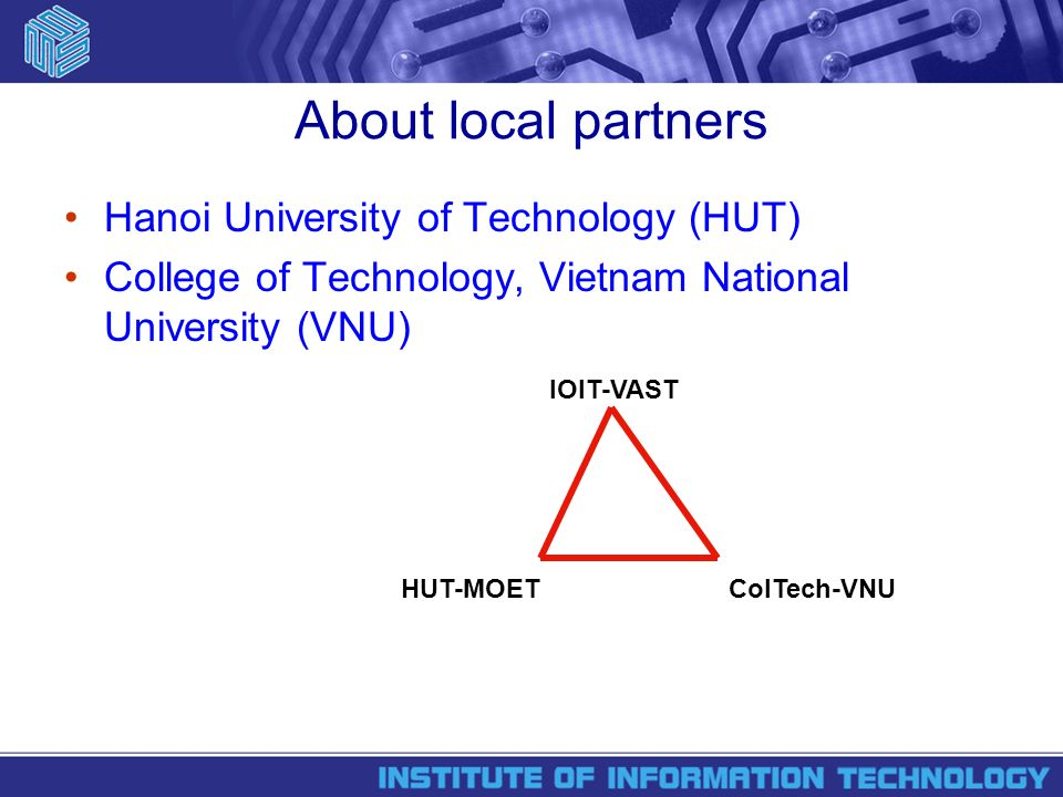 About local partners Hanoi University of Technology (HUT) College of Technology, Vietnam National University (VNU) IOIT-VAST HUT-MOETColTech-VNU