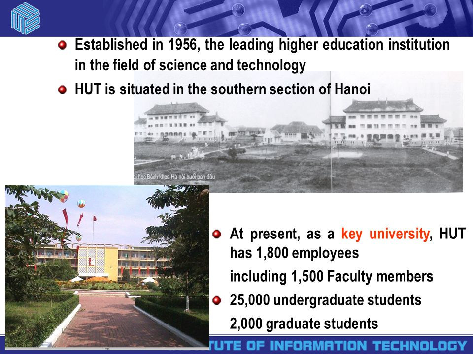 At present, as a key university, HUT has 1,800 employees including 1,500 Faculty members 25,000 undergraduate students 2,000 graduate students Established in 1956, the leading higher education institution in the field of science and technology HUT is situated in the southern section of Hanoi