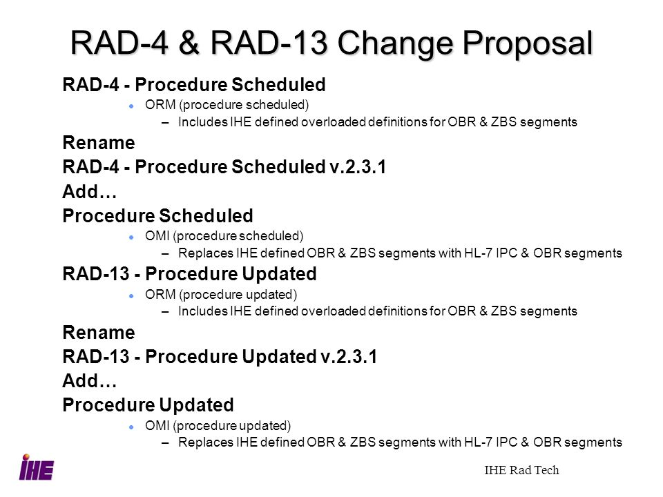 IHE Rad Tech RAD-4 & RAD-13 Change Proposal RAD-4 - Procedure Scheduled ORM (procedure scheduled) –Includes IHE defined overloaded definitions for OBR