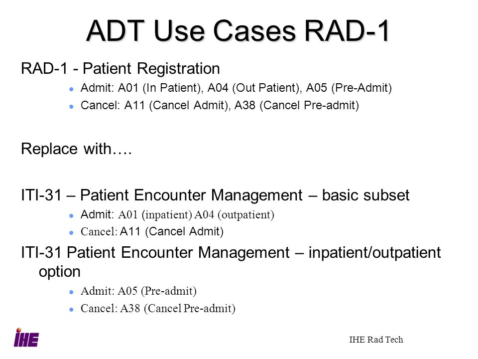 IHE Rad Tech ADT Use Cases RAD-1 RAD-1 - Patient Registration Admit: A01 (In Patient), A04 (Out Patient), A05 (Pre-Admit) Cancel: A11 (Cancel Admit),