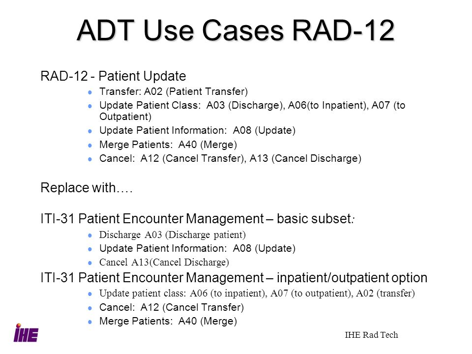 IHE Rad Tech ADT Use Cases RAD-12 RAD-12 - Patient Update Transfer: A02 (Patient Transfer) Update Patient Class: A03 (Discharge), A06(to Inpatient), A