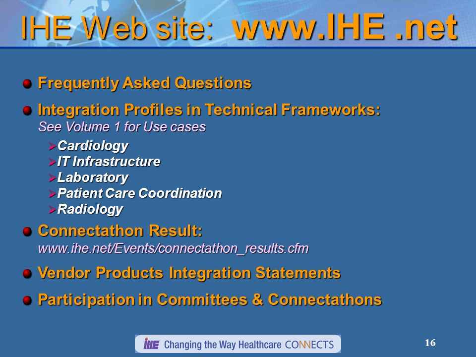 16 IHE Web site:   Frequently Asked Questions Integration Profiles in Technical Frameworks: See Volume 1 for Use cases Cardiology Cardiology IT Infrastructure IT Infrastructure Laboratory Laboratory Patient Care Coordination Patient Care Coordination Radiology Radiology Connectathon Result:   Vendor Products Integration Statements Participation in Committees & Connectathons