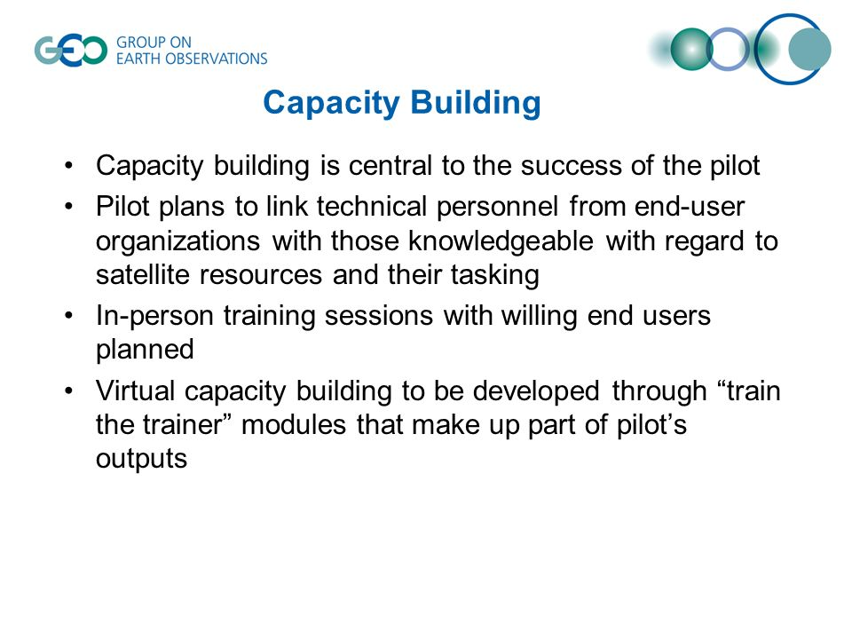 Capacity Building Capacity building is central to the success of the pilot Pilot plans to link technical personnel from end-user organizations with those knowledgeable with regard to satellite resources and their tasking In-person training sessions with willing end users planned Virtual capacity building to be developed through train the trainer modules that make up part of pilots outputs