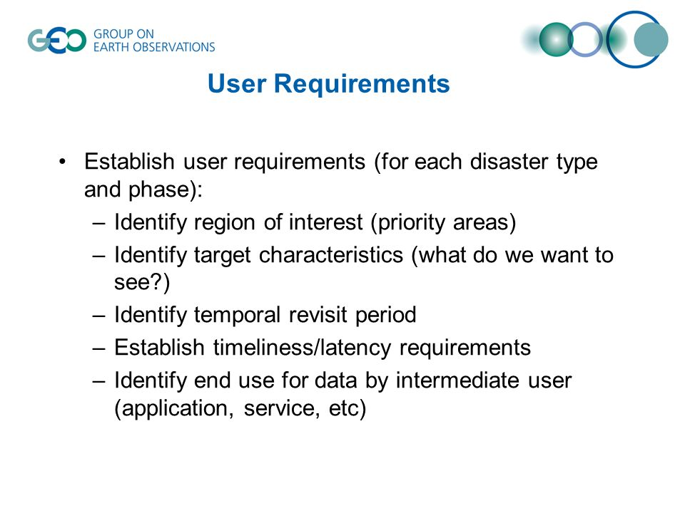 User Requirements Establish user requirements (for each disaster type and phase): –Identify region of interest (priority areas) –Identify target characteristics (what do we want to see ) –Identify temporal revisit period –Establish timeliness/latency requirements –Identify end use for data by intermediate user (application, service, etc)