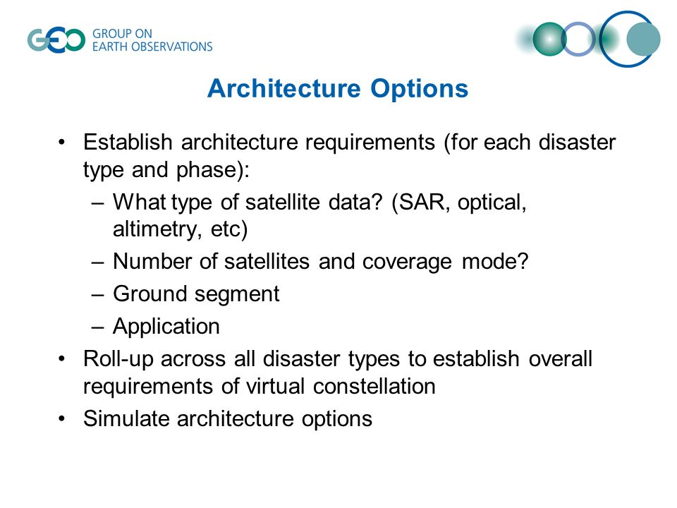 Architecture Options Establish architecture requirements (for each disaster type and phase): –What type of satellite data? (SAR, optical, altimetry, e
