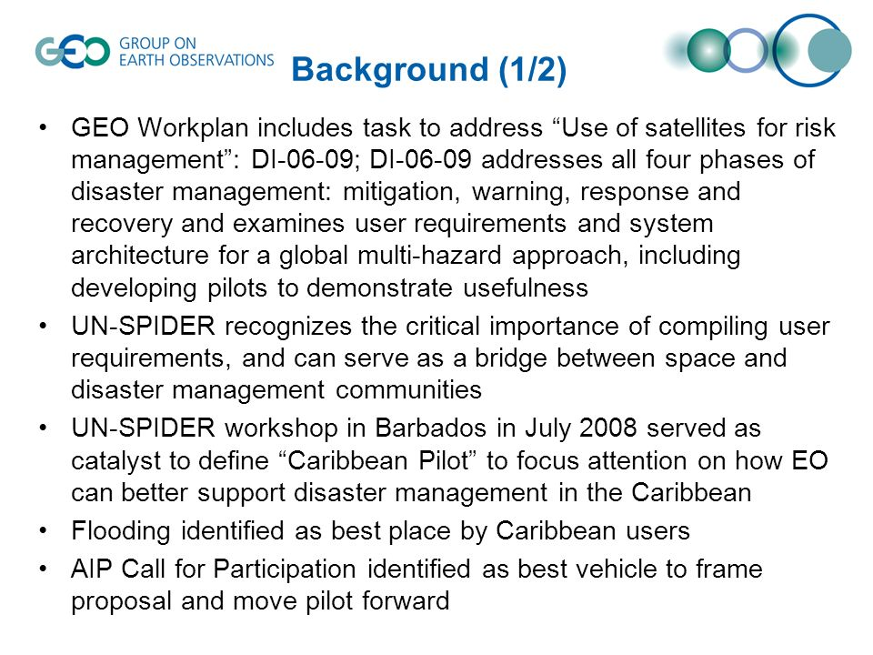 Background (1/2) GEO Workplan includes task to address Use of satellites for risk management: DI-06-09; DI-06-09 addresses all four phases of disaster management: mitigation, warning, response and recovery and examines user requirements and system architecture for a global multi-hazard approach, including developing pilots to demonstrate usefulness UN-SPIDER recognizes the critical importance of compiling user requirements, and can serve as a bridge between space and disaster management communities UN-SPIDER workshop in Barbados in July 2008 served as catalyst to define Caribbean Pilot to focus attention on how EO can better support disaster management in the Caribbean Flooding identified as best place by Caribbean users AIP Call for Participation identified as best vehicle to frame proposal and move pilot forward