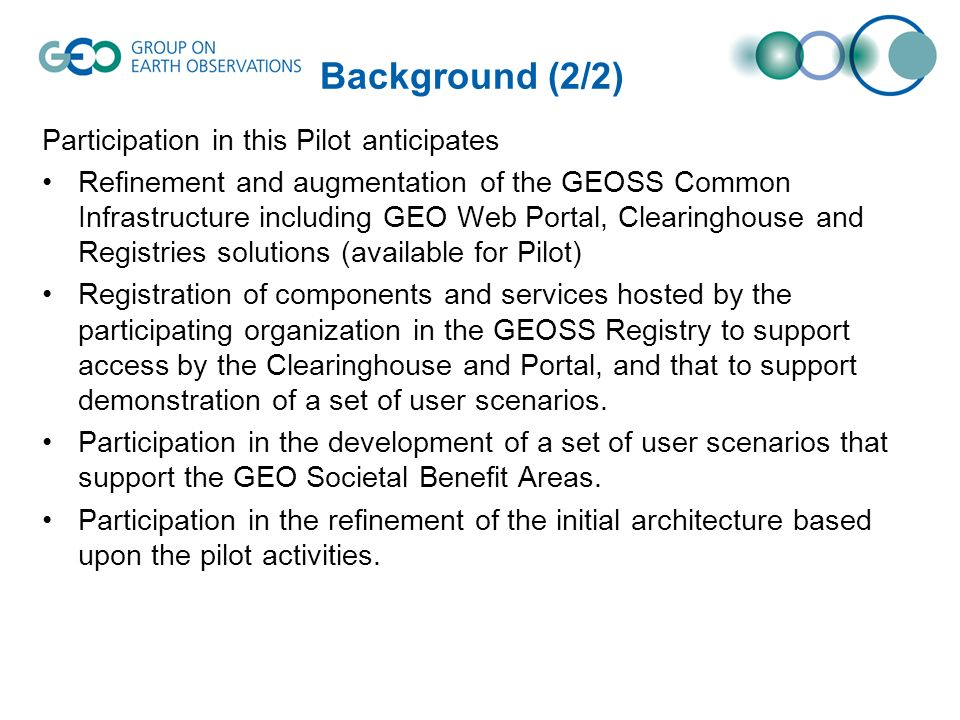 Background (2/2) Participation in this Pilot anticipates Refinement and augmentation of the GEOSS Common Infrastructure including GEO Web Portal, Clea
