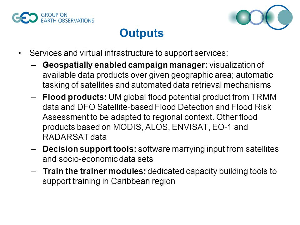 Outputs Services and virtual infrastructure to support services: –Geospatially enabled campaign manager: visualization of available data products over given geographic area; automatic tasking of satellites and automated data retrieval mechanisms –Flood products: UM global flood potential product from TRMM data and DFO Satellite-based Flood Detection and Flood Risk Assessment to be adapted to regional context.