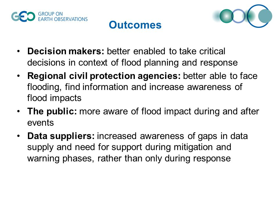 Outcomes Decision makers: better enabled to take critical decisions in context of flood planning and response Regional civil protection agencies: bett