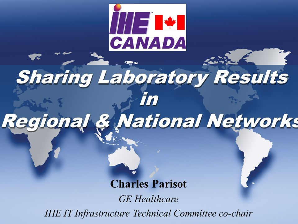 Sharing Laboratory Results in Regional & National Networks Sharing Laboratory Results in Regional & National Networks Charles Parisot GE Healthcare IHE IT Infrastructure Technical Committee co-chair