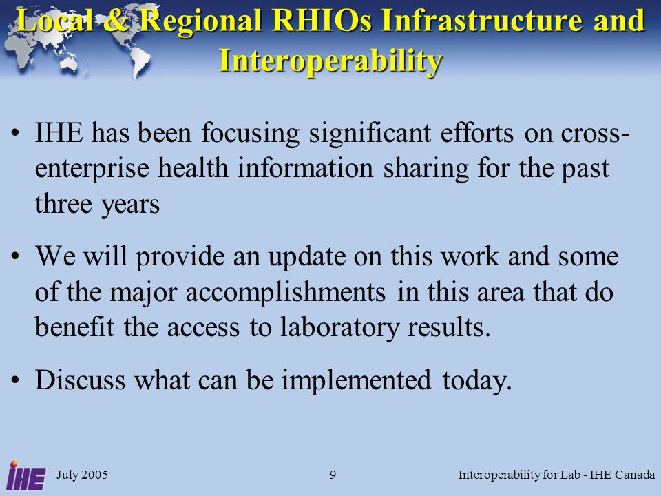 July 2005Interoperability for Lab - IHE Canada9 Local & Regional RHIOs Infrastructure and Interoperability IHE has been focusing significant efforts on cross- enterprise health information sharing for the past three years We will provide an update on this work and some of the major accomplishments in this area that do benefit the access to laboratory results.