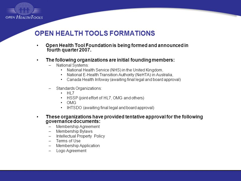 OPEN HEALTH TOOLS FORMATIONS Open Health Tool Foundation is being formed and announced in fourth quarter 2007. The following organizations are initial
