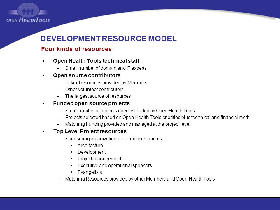 DEVELOPMENT RESOURCE MODEL Open Health Tools technical staff –Small number of domain and IT experts Open source contributors –In-kind resources provid