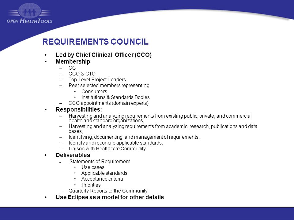 REQUIREMENTS COUNCIL Led by Chief Clinical Officer (CCO) Membership –CC –CCO & CTO –Top Level Project Leaders –Peer selected members representing Cons