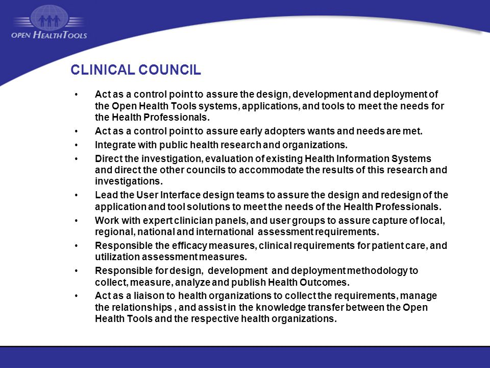 CLINICAL COUNCIL Act as a control point to assure the design, development and deployment of the Open Health Tools systems, applications, and tools to