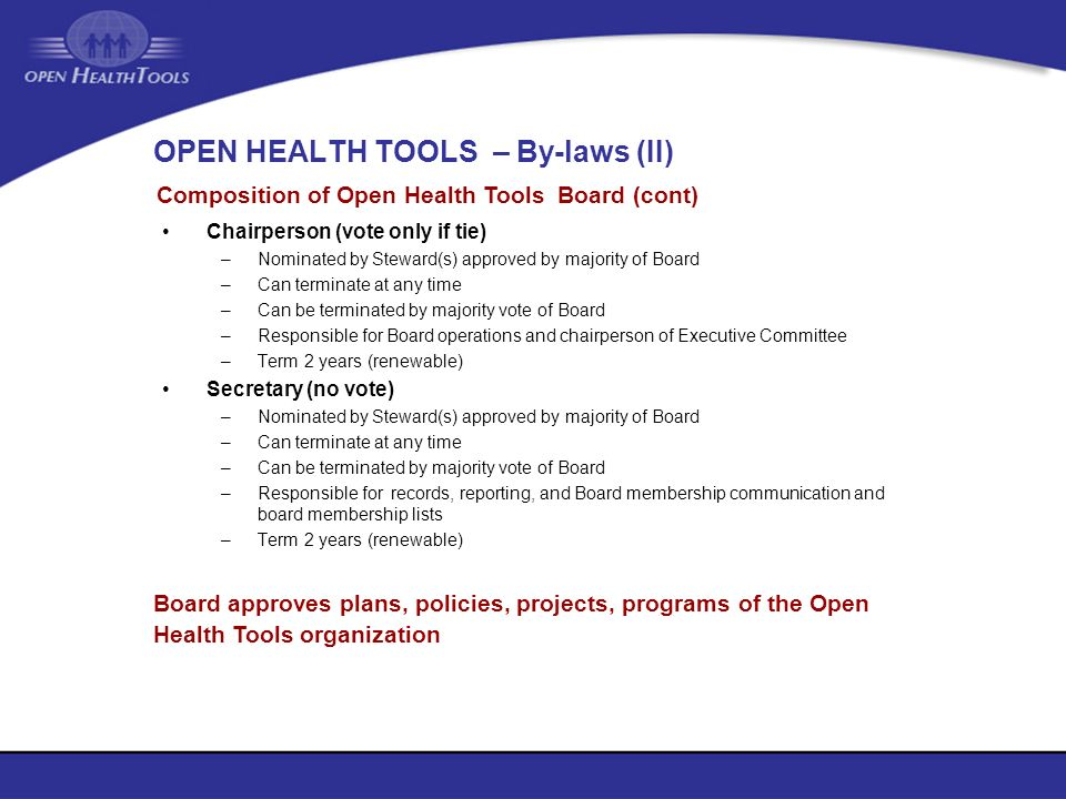 OPEN HEALTH TOOLS – By-laws (II) Chairperson (vote only if tie) –Nominated by Steward(s) approved by majority of Board –Can terminate at any time –Can