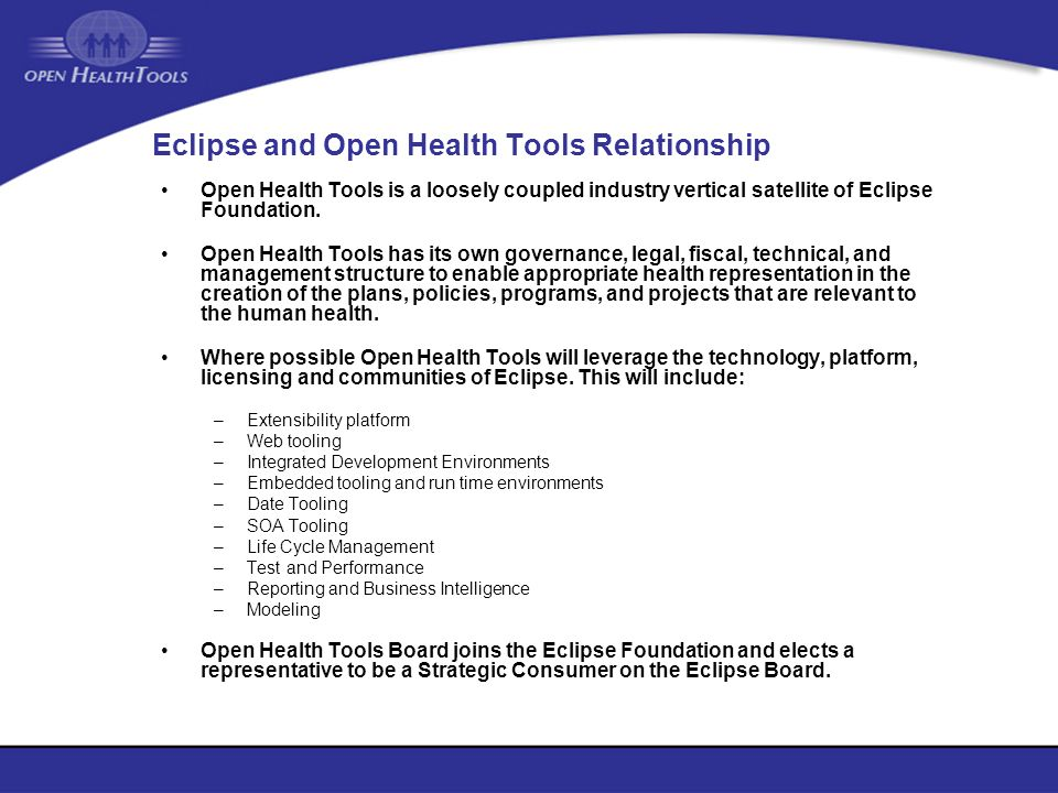 Eclipse and Open Health Tools Relationship Open Health Tools is a loosely coupled industry vertical satellite of Eclipse Foundation. Open Health Tools