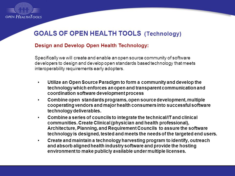 GOALS OF OPEN HEALTH TOOLS (Technology) Utilize an Open Source Paradigm to form a community and develop the technology which enforces an open and tran