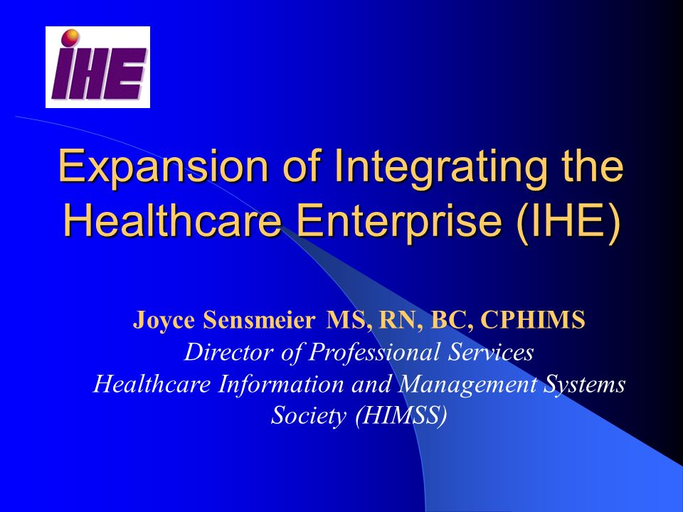 Expansion of Integrating the Healthcare Enterprise (IHE) Joyce Sensmeier MS, RN, BC, CPHIMS Director of Professional Services Healthcare Information and Management Systems Society (HIMSS)