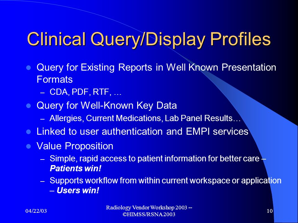 04/22/03 Radiology Vendor Workshop 2003 -- ©HIMSS/RSNA 2003 9 IHE Expansion into New Areas New IT Infrastructure Committees Formed – (EMPI, Query-Display, Synchronized Patient Views, and Advanced Security) New collaborations with ACC, HL7 & ACCE Work progressing in: – Laboratory – Pharmacy/Medication Management
