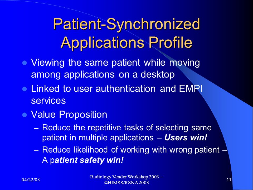 04/22/03 Radiology Vendor Workshop ©HIMSS/RSNA Clinical Query/Display Profiles Query for Existing Reports in Well Known Presentation Formats – CDA, PDF, RTF, … Query for Well-Known Key Data – Allergies, Current Medications, Lab Panel Results… Linked to user authentication and EMPI services Value Proposition – Simple, rapid access to patient information for better care – Patients win.