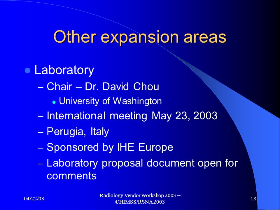04/22/03 Radiology Vendor Workshop 2003 -- ©HIMSS/RSNA 2003 17 Other expansion areas Cardiology – Chair – Dr.