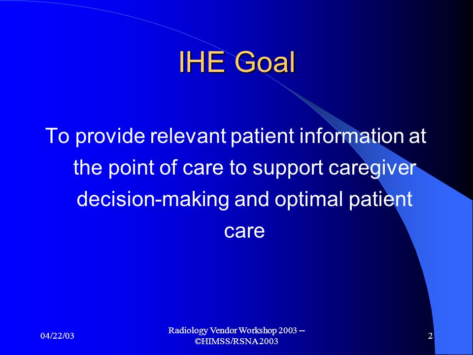 04/22/03 Radiology Vendor Workshop 2003 -- ©HIMSS/RSNA 2003 2 IHE Goal To provide relevant patient information at the point of care to support caregiver decision-making and optimal patient care