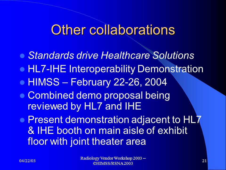 04/22/03 Radiology Vendor Workshop 2003 -- ©HIMSS/RSNA 2003 20 Other expansion areas American College of Clinical Engineeriing – Collaboration meeting at HIMSS Feb.