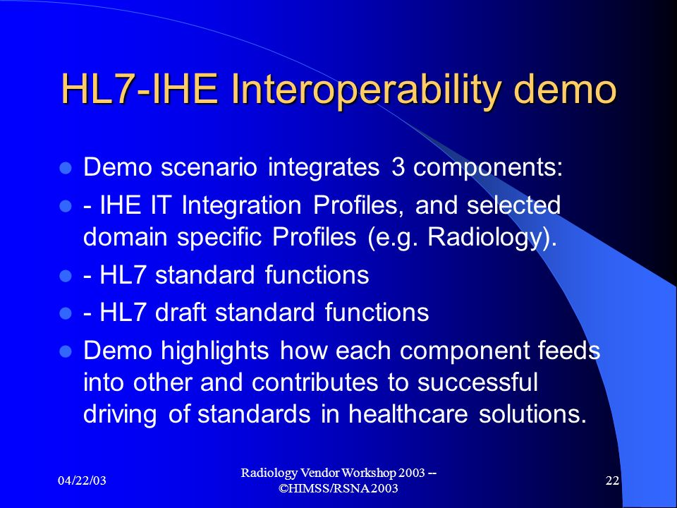 04/22/03 Radiology Vendor Workshop ©HIMSS/RSNA Other collaborations Standards drive Healthcare Solutions HL7-IHE Interoperability Demonstration HIMSS – February 22-26, 2004 Combined demo proposal being reviewed by HL7 and IHE Present demonstration adjacent to HL7 & IHE booth on main aisle of exhibit floor with joint theater area