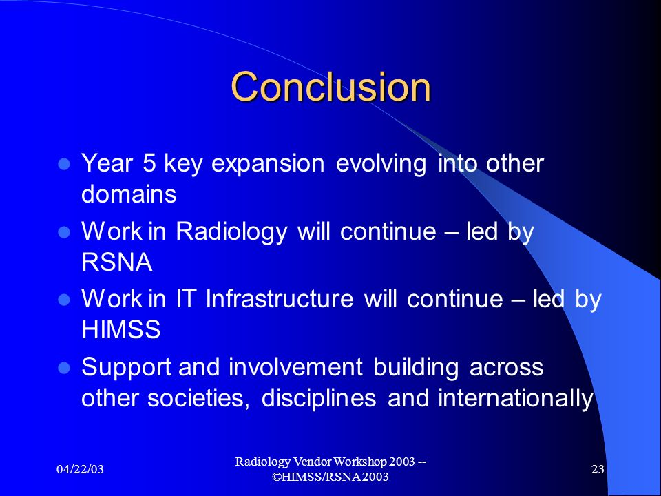 04/22/03 Radiology Vendor Workshop 2003 -- ©HIMSS/RSNA 2003 22 HL7-IHE Interoperability demo Demo scenario integrates 3 components: - IHE IT Integration Profiles, and selected domain specific Profiles (e.g.