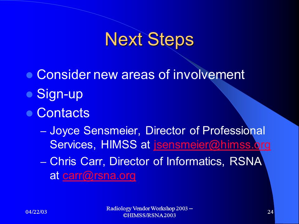 04/22/03 Radiology Vendor Workshop ©HIMSS/RSNA Conclusion Year 5 key expansion evolving into other domains Work in Radiology will continue – led by RSNA Work in IT Infrastructure will continue – led by HIMSS Support and involvement building across other societies, disciplines and internationally