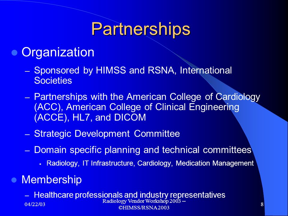 04/22/03 Radiology Vendor Workshop 2003 -- ©HIMSS/RSNA 2003 8 Partnerships Organization – Sponsored by HIMSS and RSNA, International Societies – Partnerships with the American College of Cardiology (ACC), American College of Clinical Engineering (ACCE), HL7, and DICOM – Strategic Development Committee – Domain specific planning and technical committees Radiology, IT Infrastructure, Cardiology, Medication Management Membership – Healthcare professionals and industry representatives
