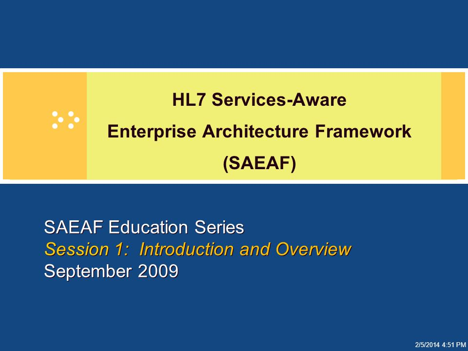 2/5/2014 4:51 PM SAEAF Education Series Session 1: Introduction and Overview September 2009 HL7 Services-Aware Enterprise Architecture Framework (SAEA