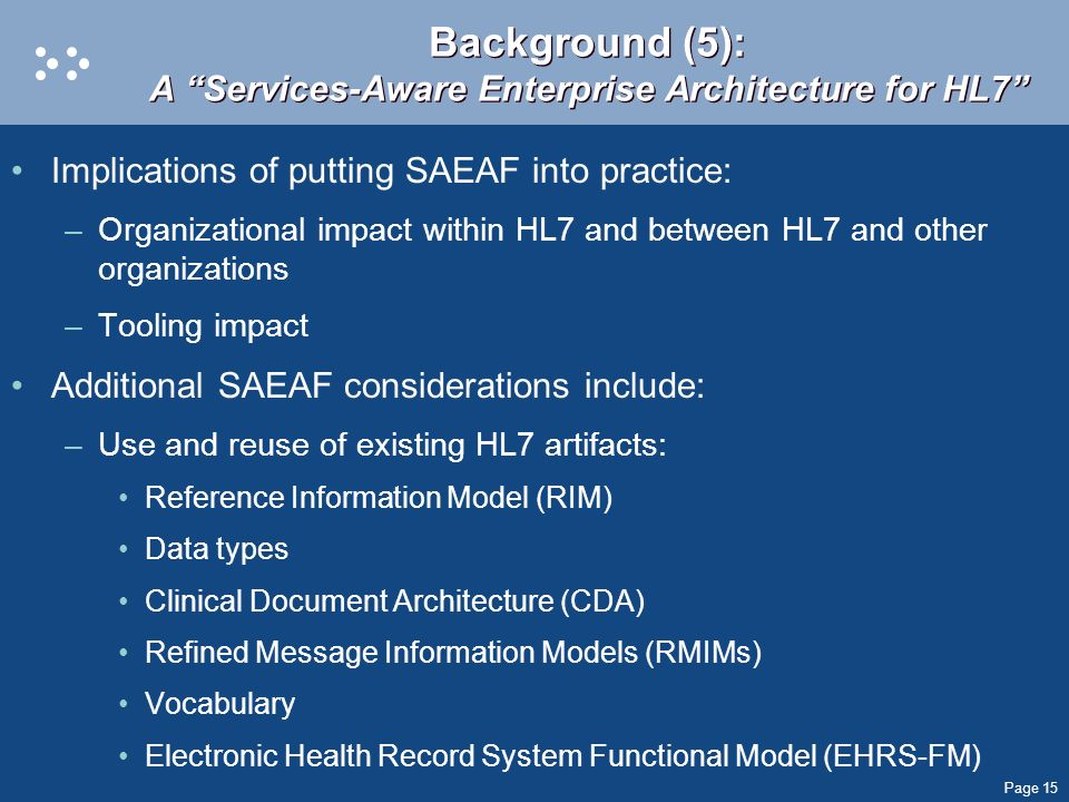 Page 15 Background (5): A Services-Aware Enterprise Architecture for HL7 Implications of putting SAEAF into practice: –Organizational impact within HL