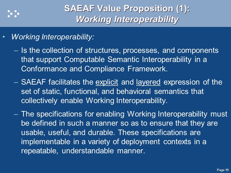 Page 19 SAEAF Value Proposition (1): Working Interoperability Working Interoperability: –Is the collection of structures, processes, and components th