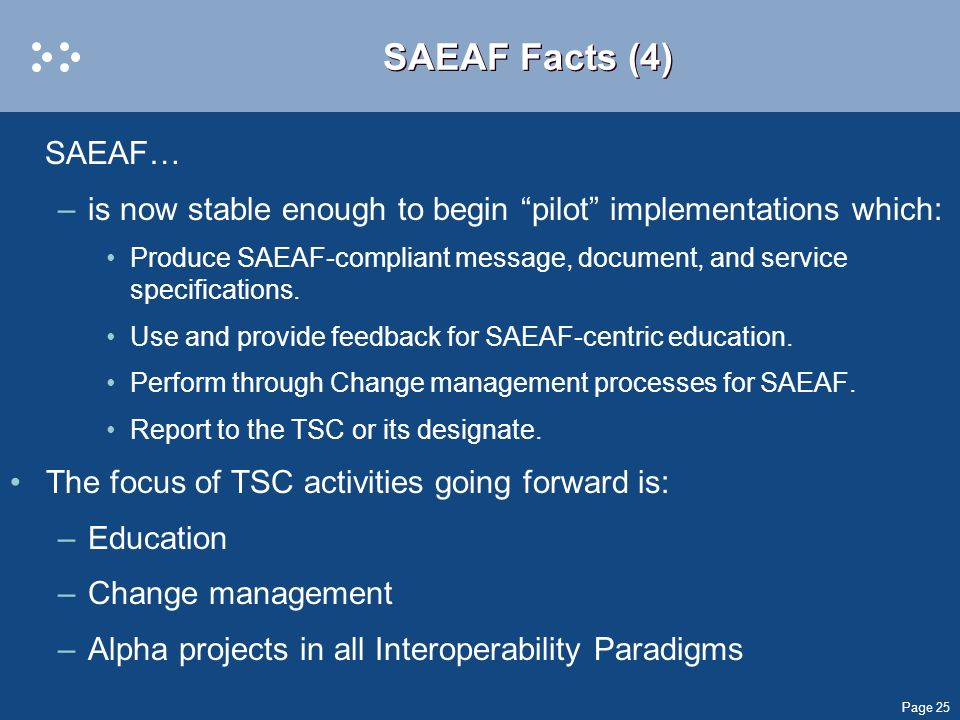 Page 25 SAEAF Facts (4) SAEAF… –is now stable enough to begin pilot implementations which: Produce SAEAF-compliant message, document, and service spec