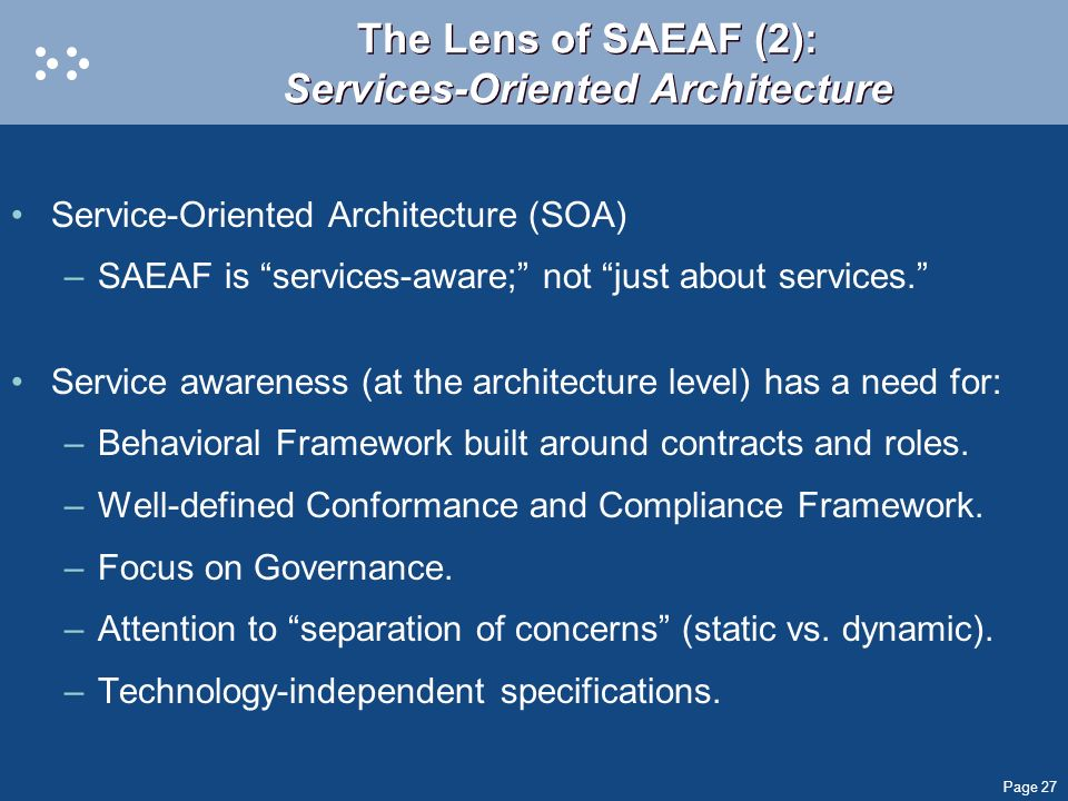 Page 27 The Lens of SAEAF (2): Services-Oriented Architecture Service-Oriented Architecture (SOA) –SAEAF is services-aware; not just about services. S