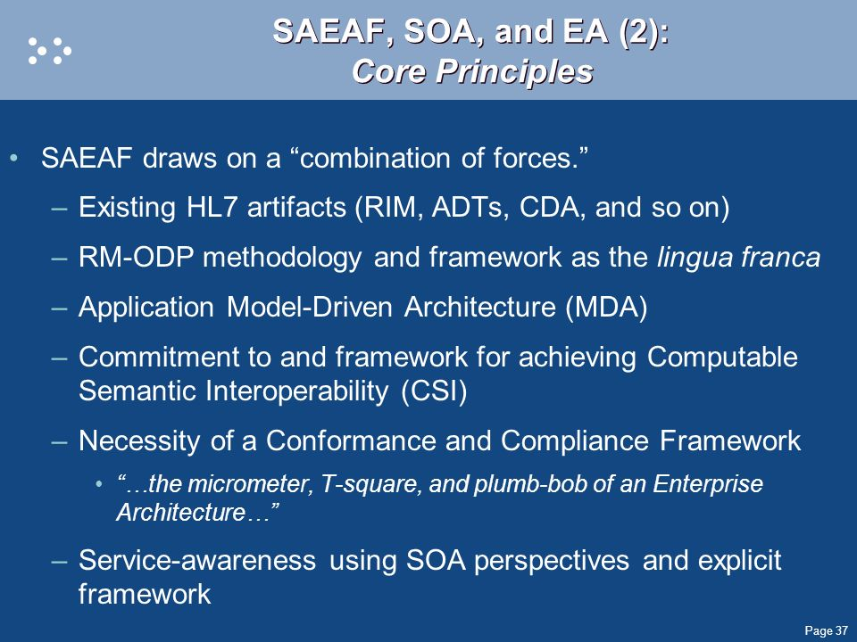 Page 37 SAEAF, SOA, and EA (2): Core Principles SAEAF draws on a combination of forces. –Existing HL7 artifacts (RIM, ADTs, CDA, and so on) –RM-ODP me
