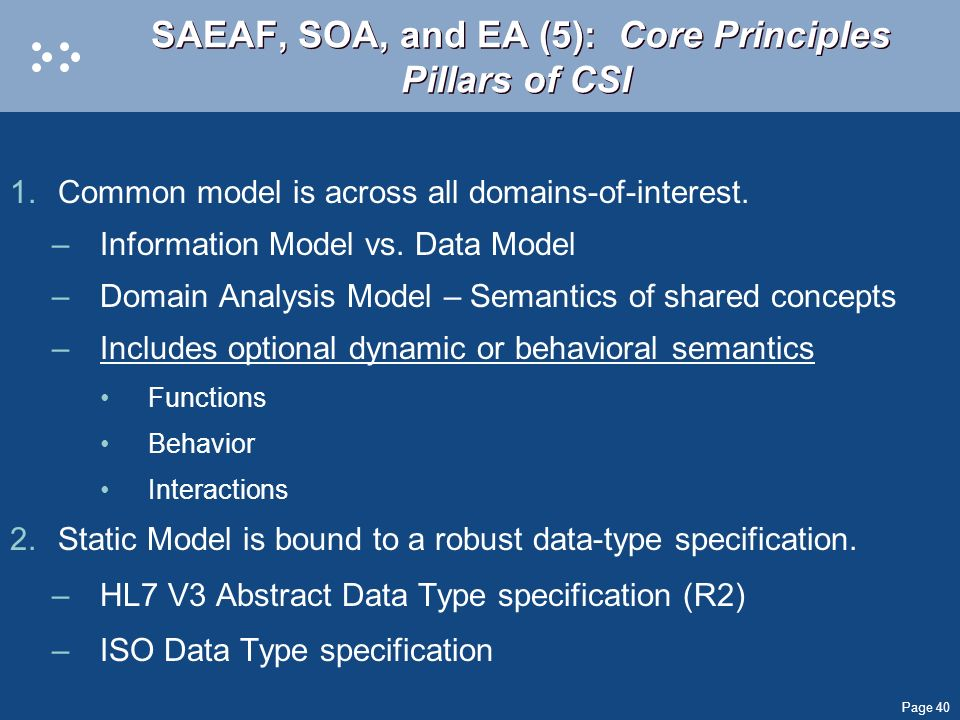 Page 40 SAEAF, SOA, and EA (5): Core Principles Pillars of CSI 1.Common model is across all domains-of-interest. –Information Model vs. Data Model –Do