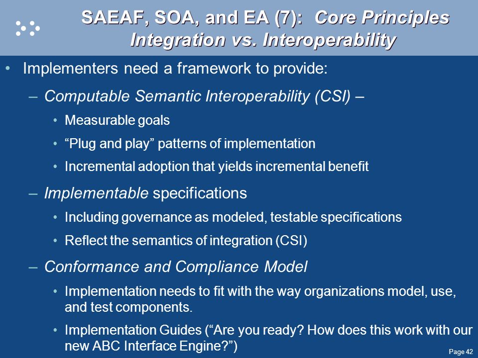 Page 42 SAEAF, SOA, and EA (7): Core Principles Integration vs. Interoperability Implementers need a framework to provide: –Computable Semantic Intero