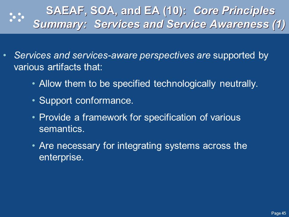 Page 45 SAEAF, SOA, and EA (10): Core Principles Summary: Services and Service Awareness (1) Services and services-aware perspectives are supported by