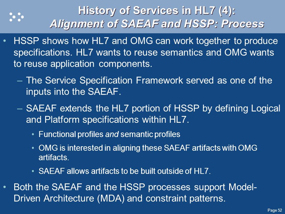 Page 52 History of Services in HL7 (4): Alignment of SAEAF and HSSP: Process HSSP shows how HL7 and OMG can work together to produce specifications. H