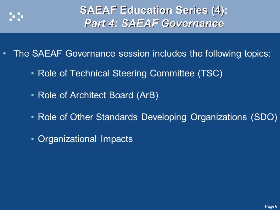 Page 6 SAEAF Education Series (4): Part 4: SAEAF Governance The SAEAF Governance session includes the following topics: Role of Technical Steering Com