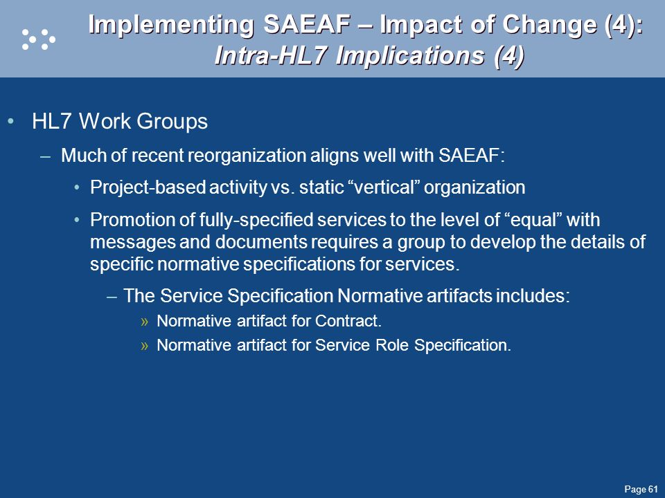 Page 61 Implementing SAEAF – Impact of Change (4): Intra-HL7 Implications (4) HL7 Work Groups –Much of recent reorganization aligns well with SAEAF: P