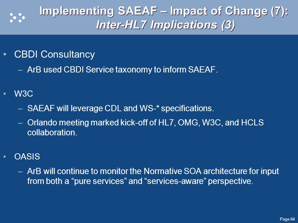 Page 64 Implementing SAEAF – Impact of Change (7): Inter-HL7 Implications (3) CBDI Consultancy –ArB used CBDI Service taxonomy to inform SAEAF. W3C –S