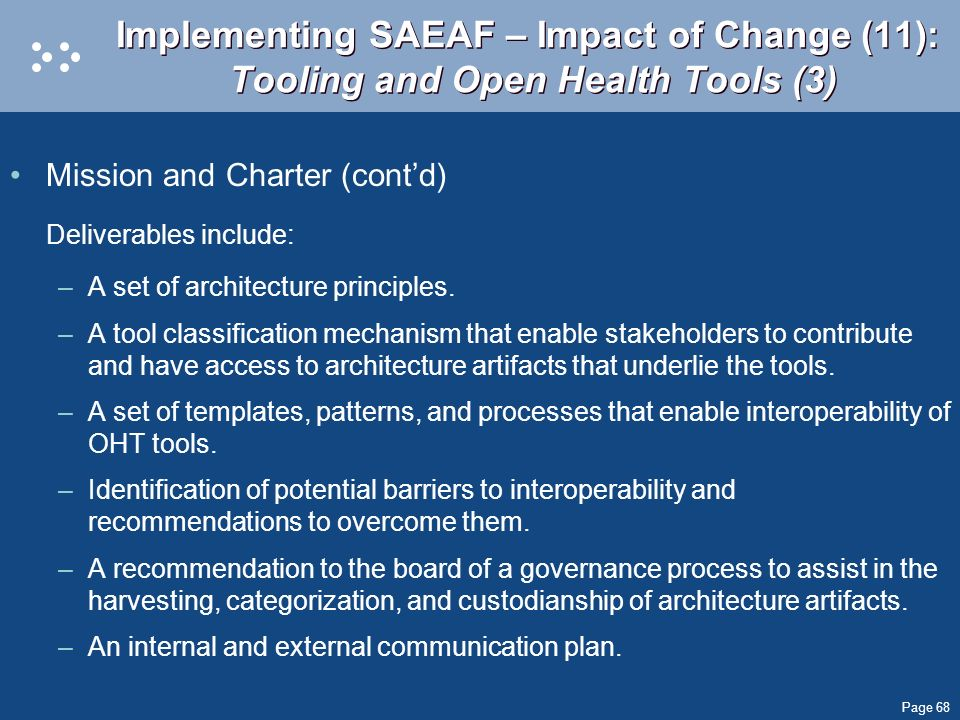 Page 68 Implementing SAEAF – Impact of Change (11): Tooling and Open Health Tools (3) Mission and Charter (contd) Deliverables include: –A set of arch