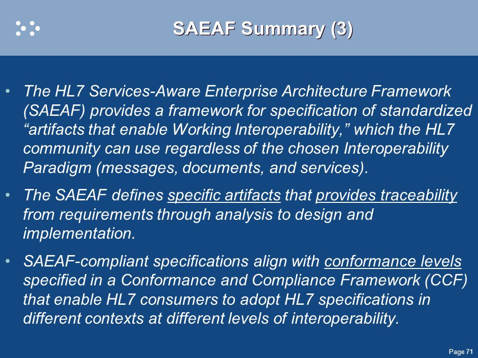Page 71 SAEAF Summary (3) The HL7 Services-Aware Enterprise Architecture Framework (SAEAF) provides a framework for specification of standardized arti