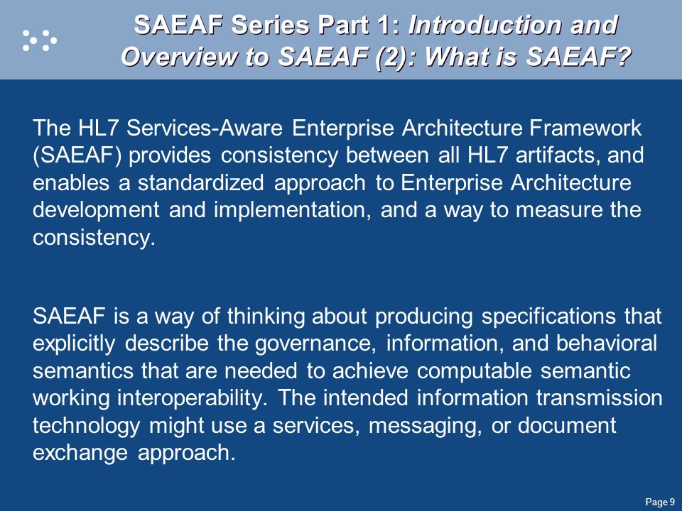 Page 9 SAEAF Series Part 1: Introduction and Overview to SAEAF (2): What is SAEAF? The HL7 Services-Aware Enterprise Architecture Framework (SAEAF) pr