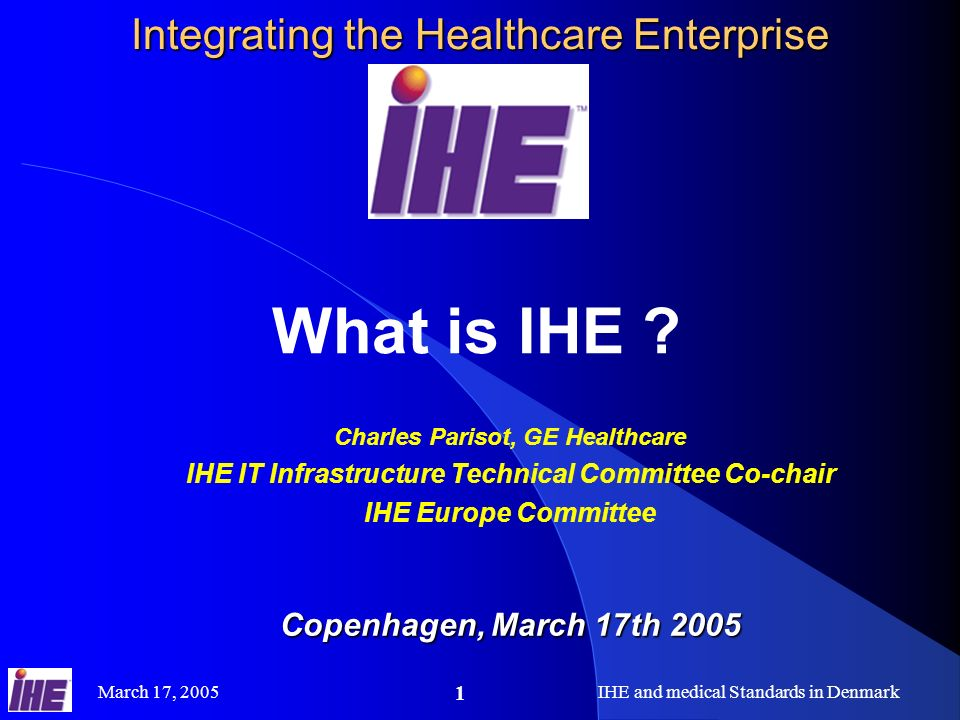 March 17, 2005IHE and medical Standards in Denmark 1 Integrating the Healthcare Enterprise What is IHE ? Charles Parisot, GE Healthcare IHE IT Infrast